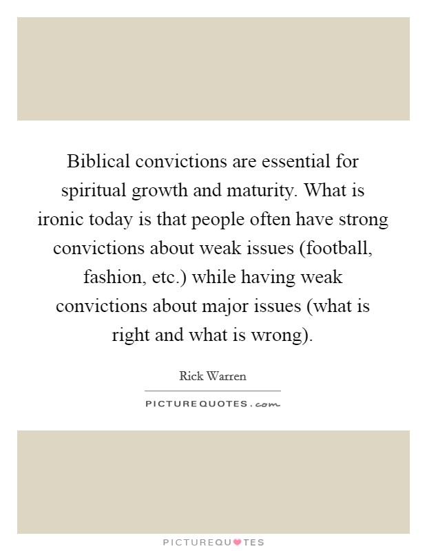 Biblical convictions are essential for spiritual growth and maturity. What is ironic today is that people often have strong convictions about weak issues (football, fashion, etc.) while having weak convictions about major issues (what is right and what is wrong) Picture Quote #1