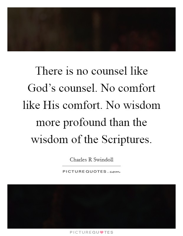 There is no counsel like God's counsel. No comfort like His comfort. No wisdom more profound than the wisdom of the Scriptures Picture Quote #1