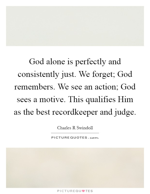 God alone is perfectly and consistently just. We forget; God remembers. We see an action; God sees a motive. This qualifies Him as the best recordkeeper and judge Picture Quote #1