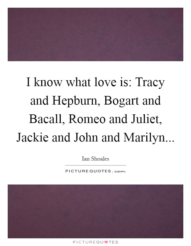 I know what love is: Tracy and Hepburn, Bogart and Bacall, Romeo and Juliet, Jackie and John and Marilyn Picture Quote #1