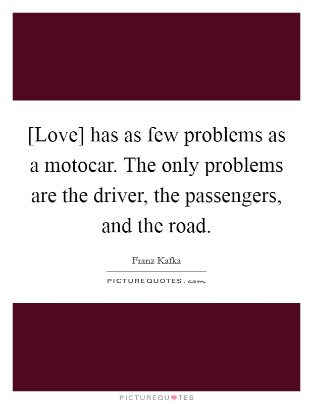 [Love] has as few problems as a motocar. The only problems are the driver, the passengers, and the road Picture Quote #1