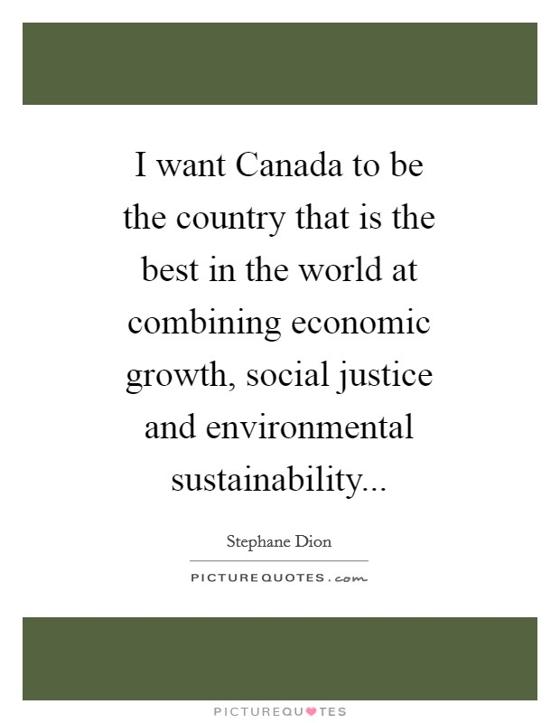 I want Canada to be the country that is the best in the world at combining economic growth, social justice and environmental sustainability Picture Quote #1