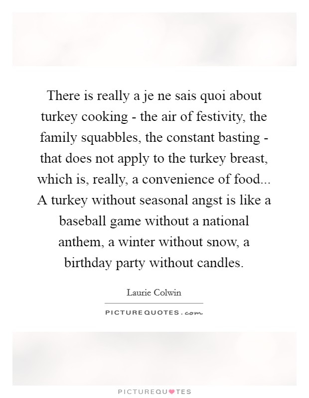 There is really a je ne sais quoi about turkey cooking - the air of festivity, the family squabbles, the constant basting - that does not apply to the turkey breast, which is, really, a convenience of food... A turkey without seasonal angst is like a baseball game without a national anthem, a winter without snow, a birthday party without candles Picture Quote #1