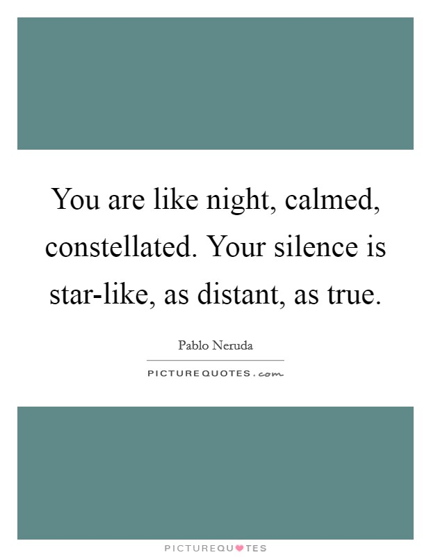 You are like night, calmed, constellated. Your silence is star-like, as distant, as true Picture Quote #1