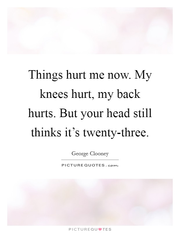 Things hurt me now. My knees hurt, my back hurts. But your head still thinks it's twenty-three Picture Quote #1