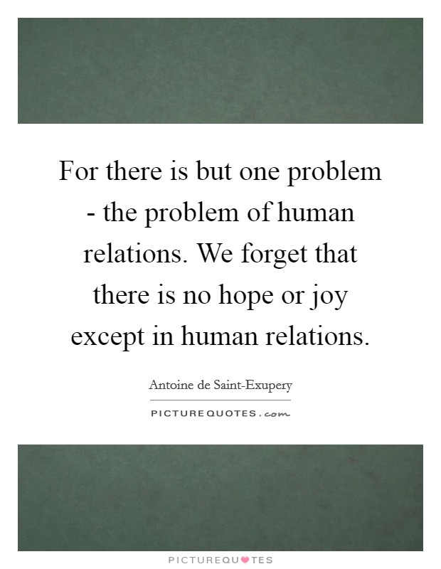 For there is but one problem - the problem of human relations. We forget that there is no hope or joy except in human relations Picture Quote #1