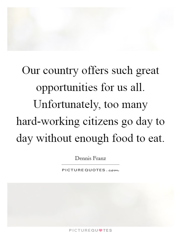 Our country offers such great opportunities for us all. Unfortunately, too many hard-working citizens go day to day without enough food to eat Picture Quote #1