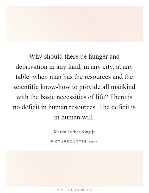 Why should there be hunger and deprivation in any land, in any city, at any table, when man has the resources and the scientific know-how to provide all mankind with the basic necessities of life? There is no deficit in human resources. The deficit is in human will Picture Quote #1