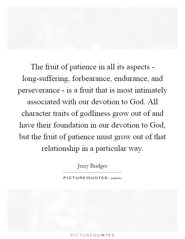 The fruit of patience in all its aspects - long-suffering, forbearance, endurance, and perseverance - is a fruit that is most intimately associated with our devotion to God. All character traits of godliness grow out of and have their foundation in our devotion to God, but the fruit of patience must grow out of that relationship in a particular way Picture Quote #1