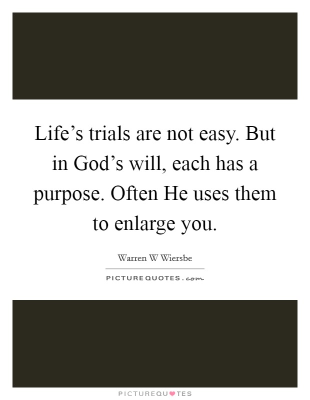 Life's trials are not easy. But in God's will, each has a purpose. Often He uses them to enlarge you Picture Quote #1