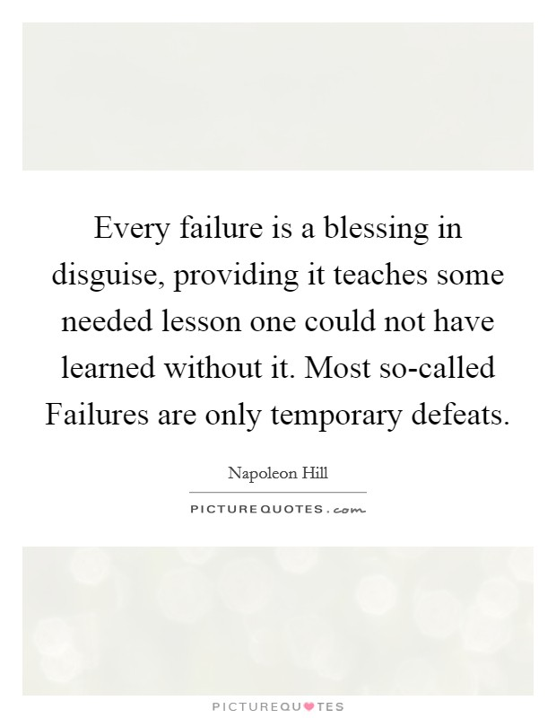Every failure is a blessing in disguise, providing it teaches some needed lesson one could not have learned without it. Most so-called Failures are only temporary defeats Picture Quote #1