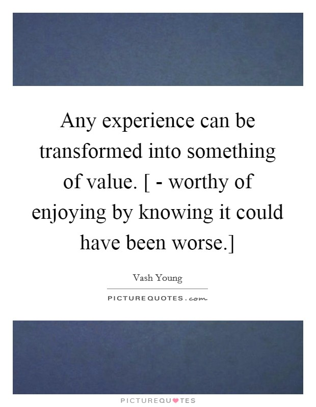 Any experience can be transformed into something of value. [ - worthy of enjoying by knowing it could have been worse.] Picture Quote #1