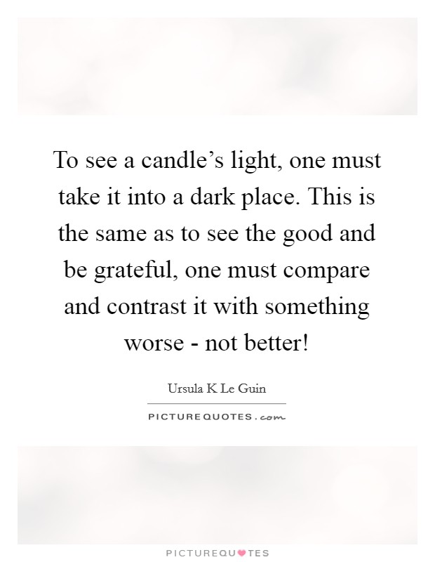 To see a candle's light, one must take it into a dark place. This is the same as to see the good and be grateful, one must compare and contrast it with something worse - not better! Picture Quote #1