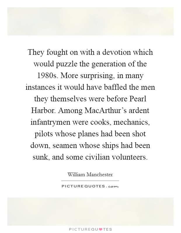 They fought on with a devotion which would puzzle the generation of the 1980s. More surprising, in many instances it would have baffled the men they themselves were before Pearl Harbor. Among MacArthur's ardent infantrymen were cooks, mechanics, pilots whose planes had been shot down, seamen whose ships had been sunk, and some civilian volunteers Picture Quote #1