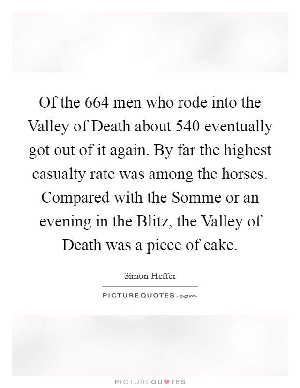 Of the 664 men who rode into the Valley of Death about 540 eventually got out of it again. By far the highest casualty rate was among the horses. Compared with the Somme or an evening in the Blitz, the Valley of Death was a piece of cake Picture Quote #1