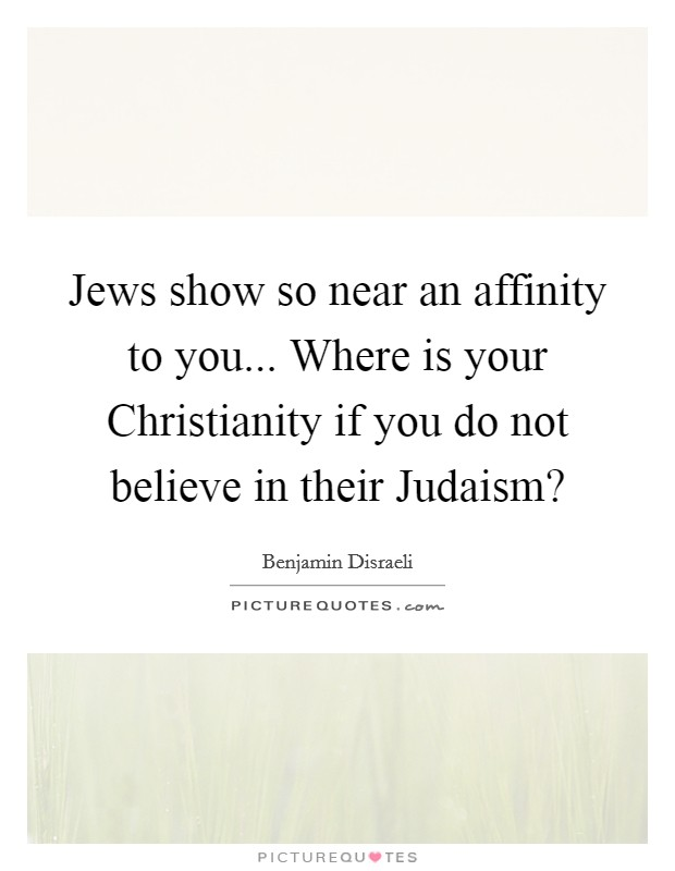 Jews show so near an affinity to you... Where is your Christianity if you do not believe in their Judaism? Picture Quote #1