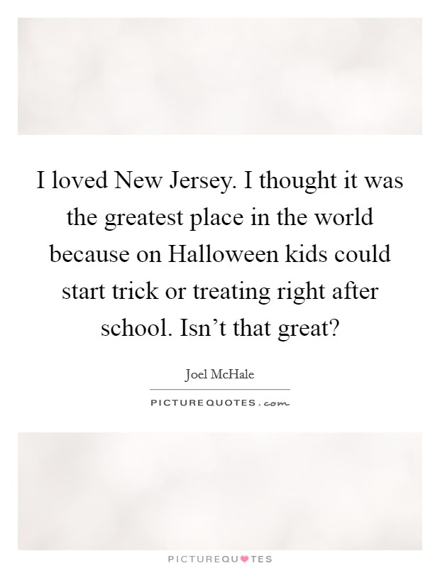 I loved New Jersey. I thought it was the greatest place in the world because on Halloween kids could start trick or treating right after school. Isn't that great? Picture Quote #1
