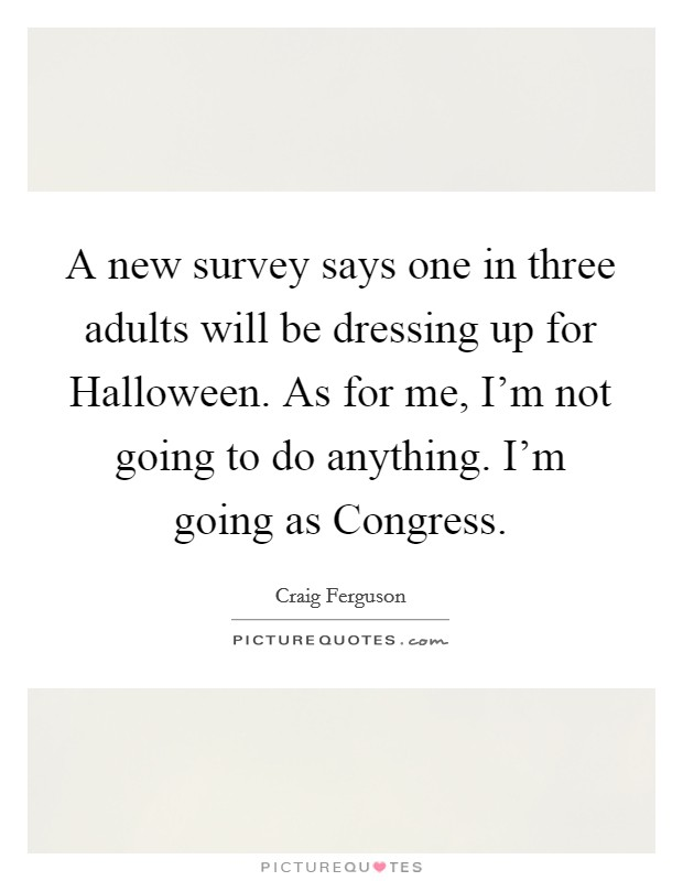A new survey says one in three adults will be dressing up for Halloween. As for me, I'm not going to do anything. I'm going as Congress Picture Quote #1
