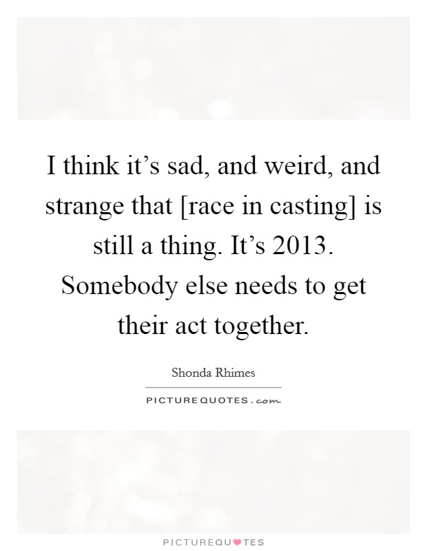 I think it's sad, and weird, and strange that [race in casting] is still a thing. It's 2013. Somebody else needs to get their act together Picture Quote #1