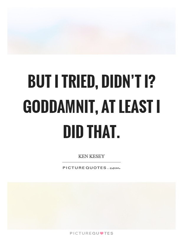 But I tried, didn't I? Goddamnit, at least I did that Picture Quote #1
