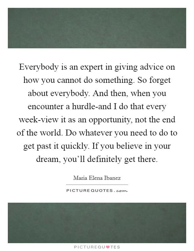 Everybody is an expert in giving advice on how you cannot do something. So forget about everybody. And then, when you encounter a hurdle-and I do that every week-view it as an opportunity, not the end of the world. Do whatever you need to do to get past it quickly. If you believe in your dream, you'll definitely get there Picture Quote #1