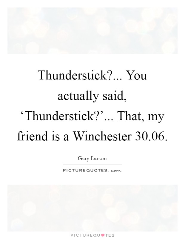 Thunderstick?... You actually said, 'Thunderstick?'... That, my friend is a Winchester 30.06 Picture Quote #1
