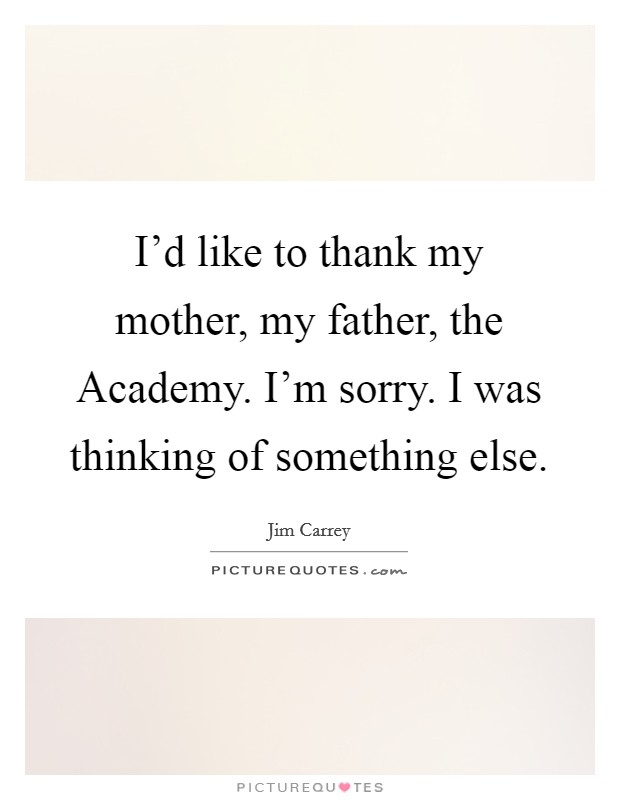 I'd like to thank my mother, my father, the Academy. I'm sorry. I was thinking of something else Picture Quote #1