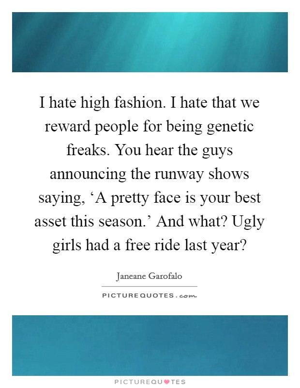 I hate high fashion. I hate that we reward people for being genetic freaks. You hear the guys announcing the runway shows saying, 'A pretty face is your best asset this season.' And what? Ugly girls had a free ride last year? Picture Quote #1