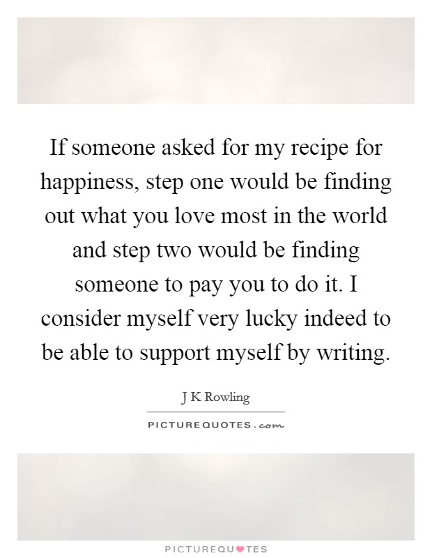 If someone asked for my recipe for happiness, step one would be finding out what you love most in the world and step two would be finding someone to pay you to do it. I consider myself very lucky indeed to be able to support myself by writing Picture Quote #1
