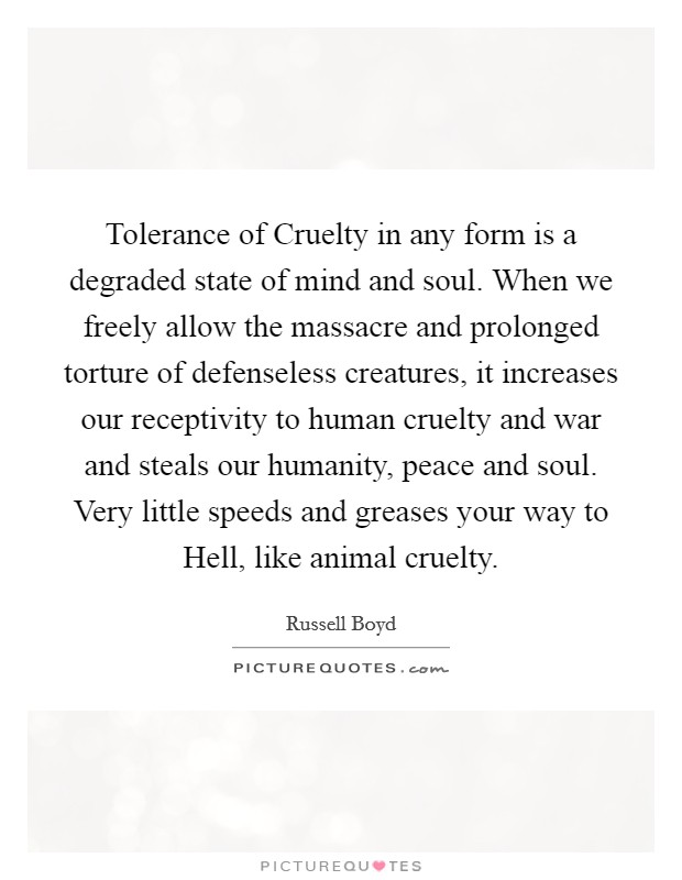 Tolerance of Cruelty in any form is a degraded state of mind and soul. When we freely allow the massacre and prolonged torture of defenseless creatures, it increases our receptivity to human cruelty and war and steals our humanity, peace and soul. Very little speeds and greases your way to Hell, like animal cruelty Picture Quote #1
