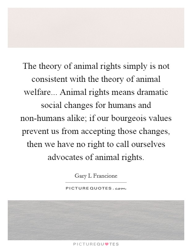 The theory of animal rights simply is not consistent with the theory of animal welfare... Animal rights means dramatic social changes for humans and non-humans alike; if our bourgeois values prevent us from accepting those changes, then we have no right to call ourselves advocates of animal rights Picture Quote #1