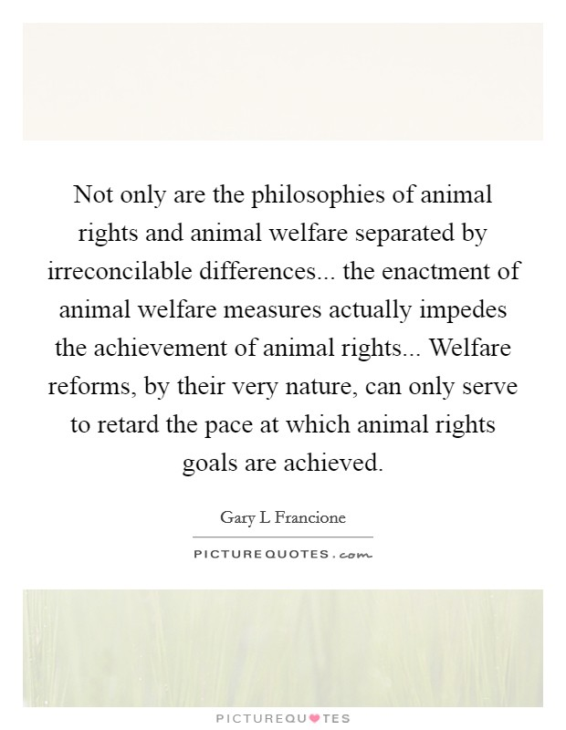 Not only are the philosophies of animal rights and animal welfare separated by irreconcilable differences... the enactment of animal welfare measures actually impedes the achievement of animal rights... Welfare reforms, by their very nature, can only serve to retard the pace at which animal rights goals are achieved Picture Quote #1