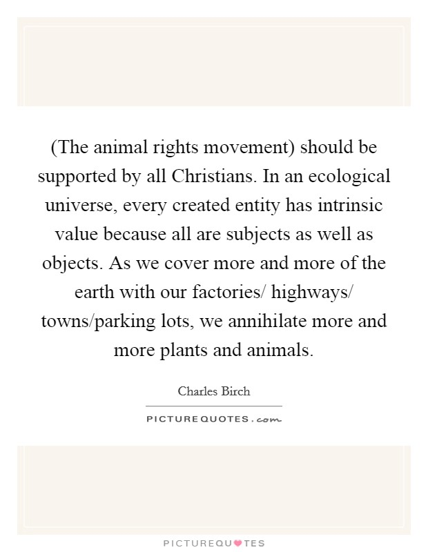 (The animal rights movement) should be supported by all Christians. In an ecological universe, every created entity has intrinsic value because all are subjects as well as objects. As we cover more and more of the earth with our factories/ highways/ towns/parking lots, we annihilate more and more plants and animals Picture Quote #1