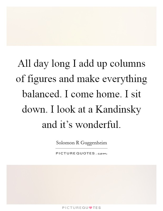 All day long I add up columns of figures and make everything balanced. I come home. I sit down. I look at a Kandinsky and it's wonderful Picture Quote #1