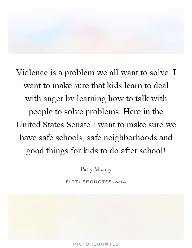 Violence is a problem we all want to solve. I want to make sure that kids learn to deal with anger by learning how to talk with people to solve problems. Here in the United States Senate I want to make sure we have safe schools, safe neighborhoods and good things for kids to do after school! Picture Quote #1