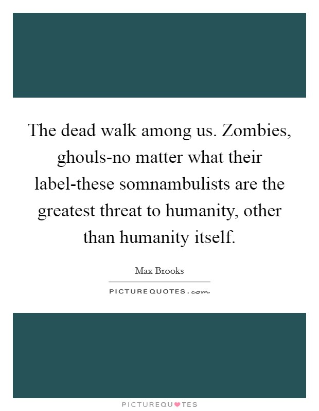 The dead walk among us. Zombies, ghouls-no matter what their label-these somnambulists are the greatest threat to humanity, other than humanity itself Picture Quote #1