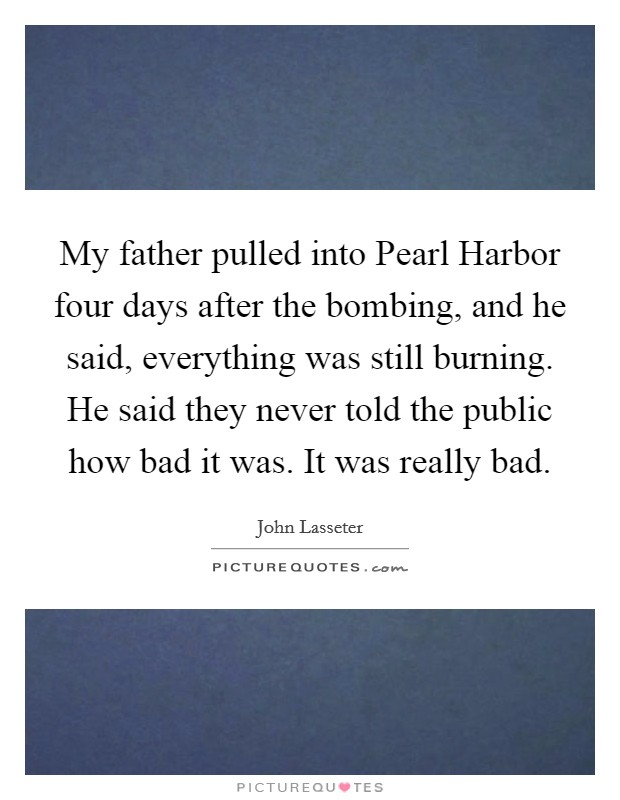 My father pulled into Pearl Harbor four days after the bombing, and he said, everything was still burning. He said they never told the public how bad it was. It was really bad Picture Quote #1