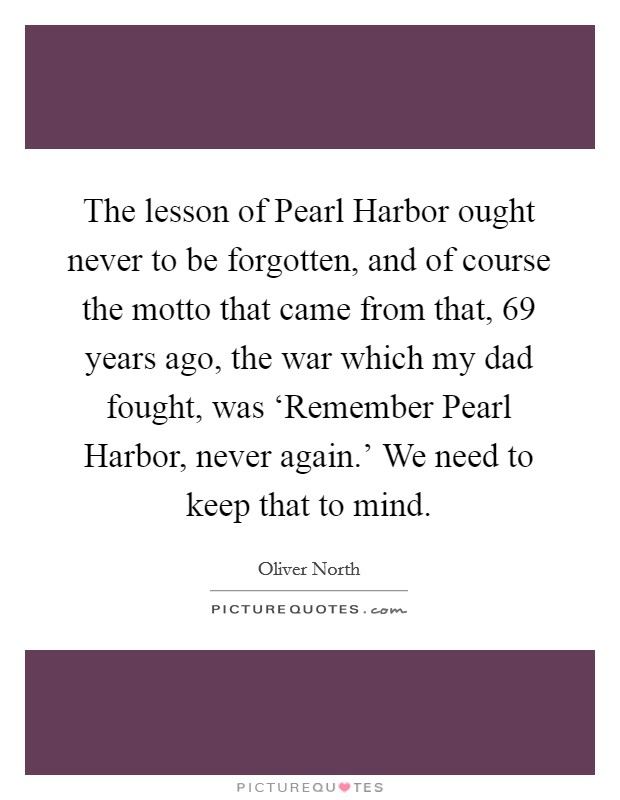 The lesson of Pearl Harbor ought never to be forgotten, and of course the motto that came from that, 69 years ago, the war which my dad fought, was 'Remember Pearl Harbor, never again.' We need to keep that to mind Picture Quote #1