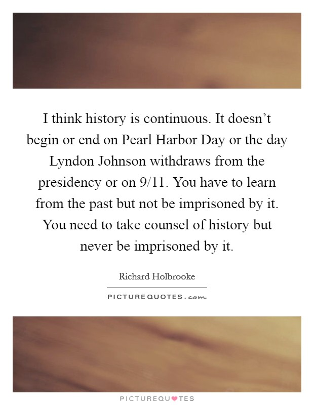 I think history is continuous. It doesn't begin or end on Pearl Harbor Day or the day Lyndon Johnson withdraws from the presidency or on 9/11. You have to learn from the past but not be imprisoned by it. You need to take counsel of history but never be imprisoned by it Picture Quote #1