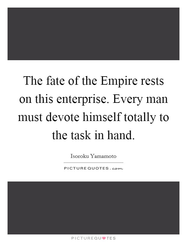 The fate of the Empire rests on this enterprise. Every man must devote himself totally to the task in hand Picture Quote #1