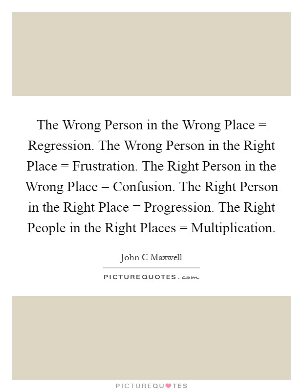 The Wrong Person in the Wrong Place = Regression. The Wrong Person in the Right Place = Frustration. The Right Person in the Wrong Place = Confusion. The Right Person in the Right Place = Progression. The Right People in the Right Places = Multiplication Picture Quote #1
