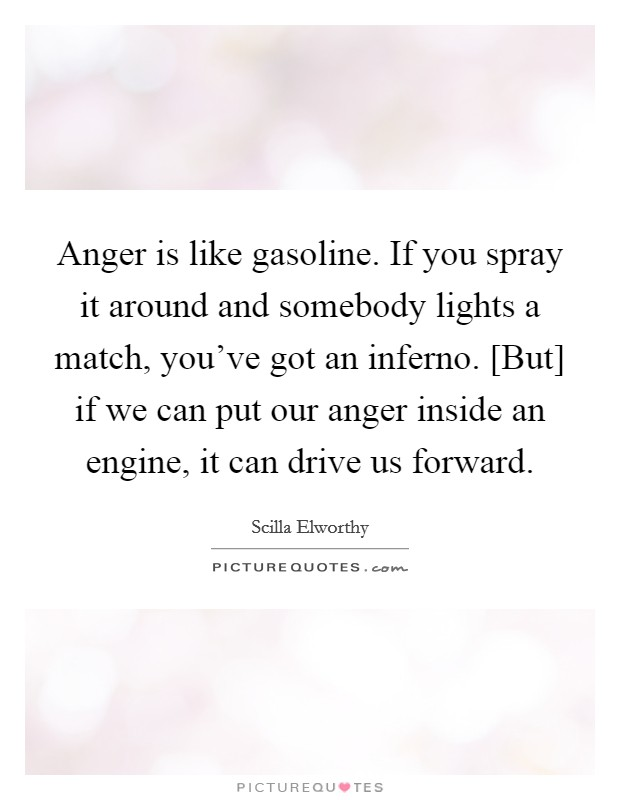 Anger is like gasoline. If you spray it around and somebody lights a match, you've got an inferno. [But] if we can put our anger inside an engine, it can drive us forward Picture Quote #1