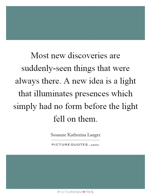 Most new discoveries are suddenly-seen things that were always there. A new idea is a light that illuminates presences which simply had no form before the light fell on them Picture Quote #1