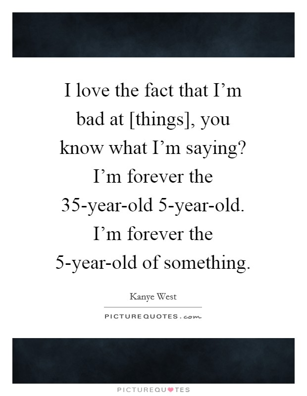 I love the fact that I'm bad at [things], you know what I'm saying? I'm forever the 35-year-old 5-year-old. I'm forever the 5-year-old of something Picture Quote #1