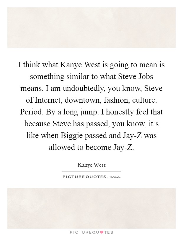 I think what Kanye West is going to mean is something similar to what Steve Jobs means. I am undoubtedly, you know, Steve of Internet, downtown, fashion, culture. Period. By a long jump. I honestly feel that because Steve has passed, you know, it's like when Biggie passed and Jay-Z was allowed to become Jay-Z Picture Quote #1