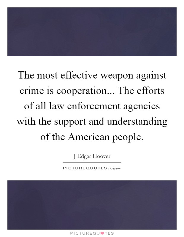 The most effective weapon against crime is cooperation... The efforts of all law enforcement agencies with the support and understanding of the American people Picture Quote #1