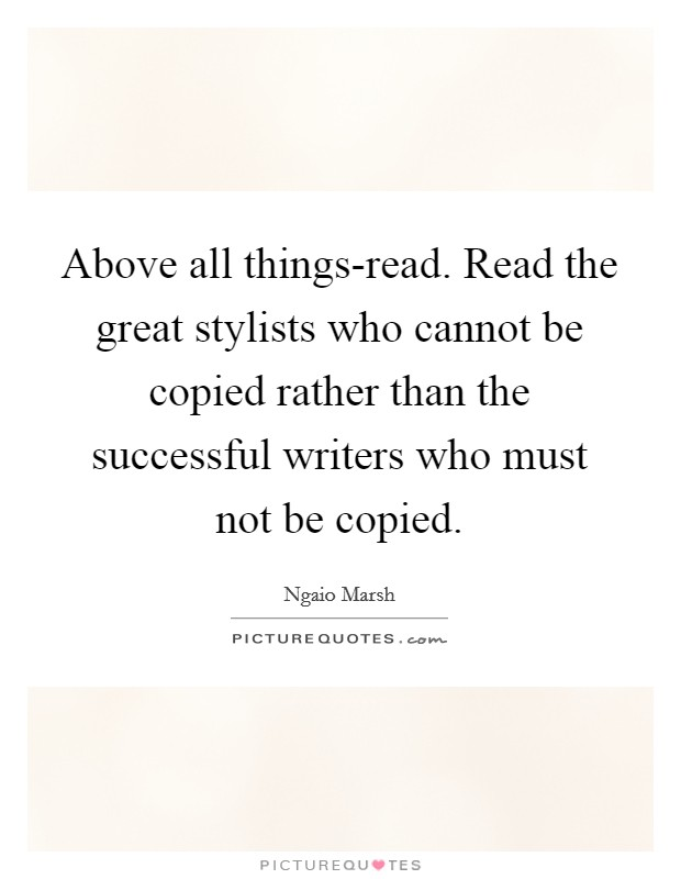 Above all things-read. Read the great stylists who cannot be copied rather than the successful writers who must not be copied Picture Quote #1