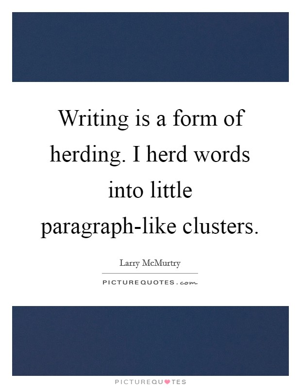 Writing is a form of herding. I herd words into little paragraph-like clusters Picture Quote #1