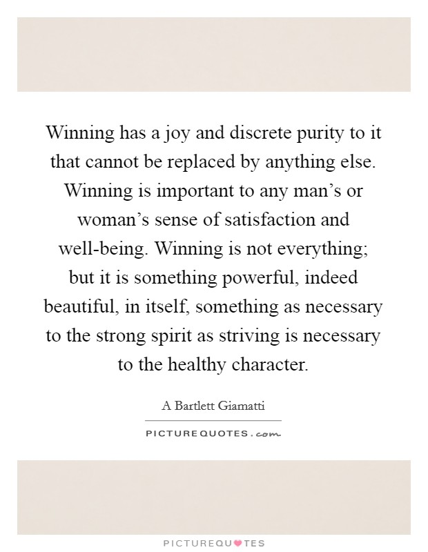 Winning has a joy and discrete purity to it that cannot be replaced by anything else. Winning is important to any man's or woman's sense of satisfaction and well-being. Winning is not everything; but it is something powerful, indeed beautiful, in itself, something as necessary to the strong spirit as striving is necessary to the healthy character Picture Quote #1