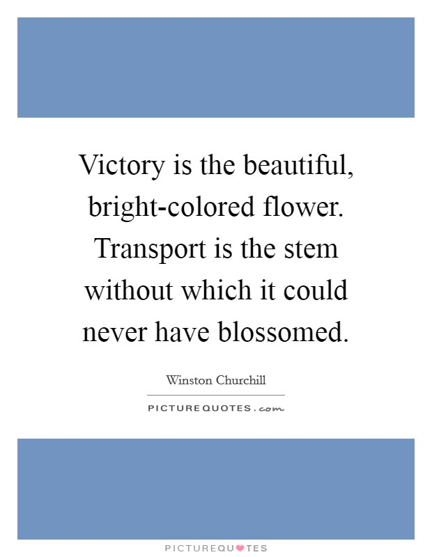 Victory is the beautiful, bright-colored flower. Transport is the stem without which it could never have blossomed Picture Quote #1
